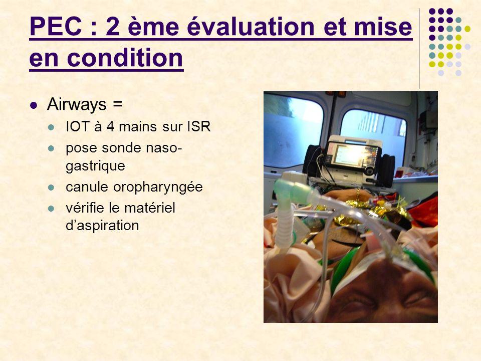 PEC : 2 ème évaluation et mise en condition Airways = IOT à 4 mains sur ISR pose sonde naso- gastrique canule oropharyngée vérifie le matériel d'aspir