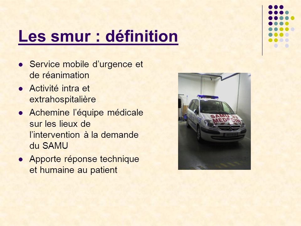 Les smur : organisation Plusieurs smur par département Rattachés aux hôpitaux ou cliniques du secteur Coordonnés par le SAMU Composé par un médecin + un infirmier + un ambulancier Moyens de transport : VLM UMH Hélicoptère