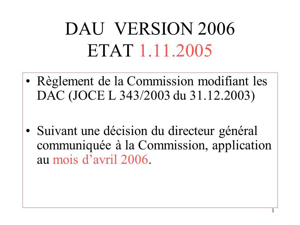 1 DAU VERSION 2006 ETAT 1.11.2005 Règlement de la Commission modifiant les DAC (JOCE L 343/2003 du 31.12.2003) Suivant une décision du directeur général communiquée à la Commission, application au mois d'avril 2006.