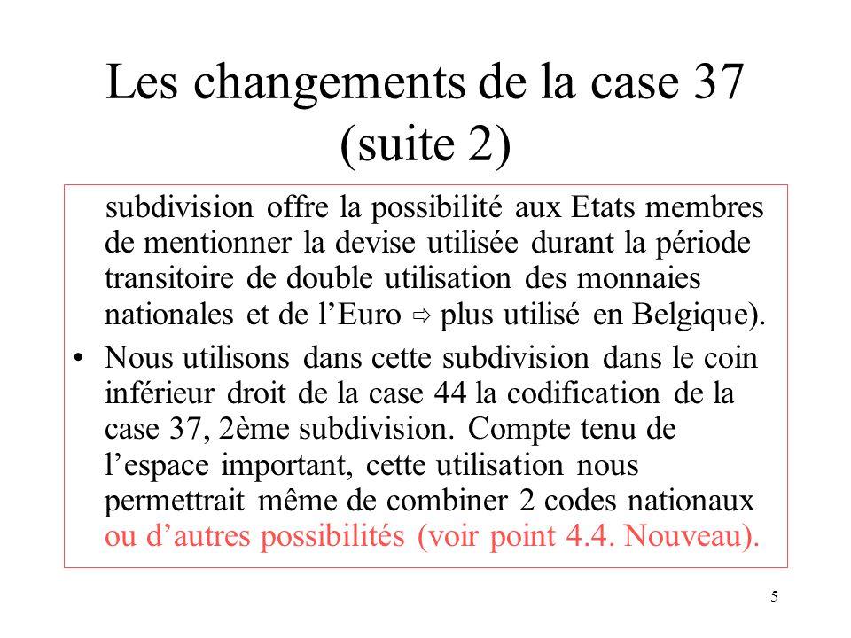 5 Les changements de la case 37 (suite 2) subdivision offre la possibilité aux Etats membres de mentionner la devise utilisée durant la période transitoire de double utilisation des monnaies nationales et de l'Euro  plus utilisé en Belgique).
