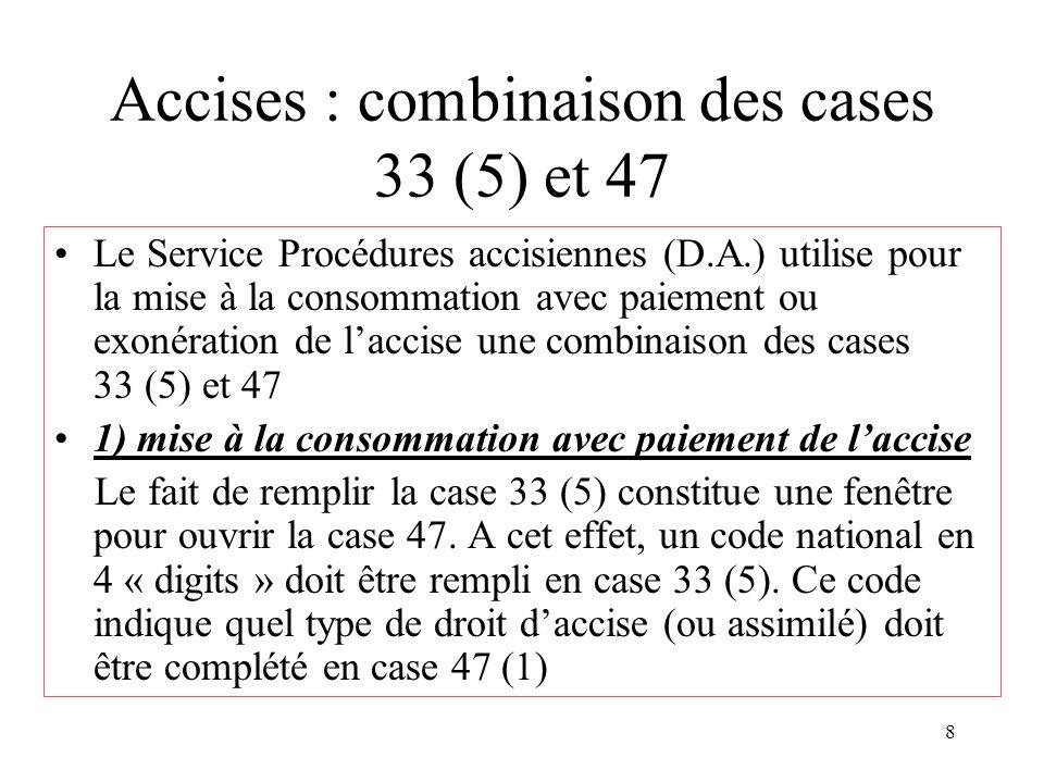 8 Accises : combinaison des cases 33 (5) et 47 Le Service Procédures accisiennes (D.A.) utilise pour la mise à la consommation avec paiement ou exonération de l'accise une combinaison des cases 33 (5) et 47 1) mise à la consommation avec paiement de l'accise Le fait de remplir la case 33 (5) constitue une fenêtre pour ouvrir la case 47.