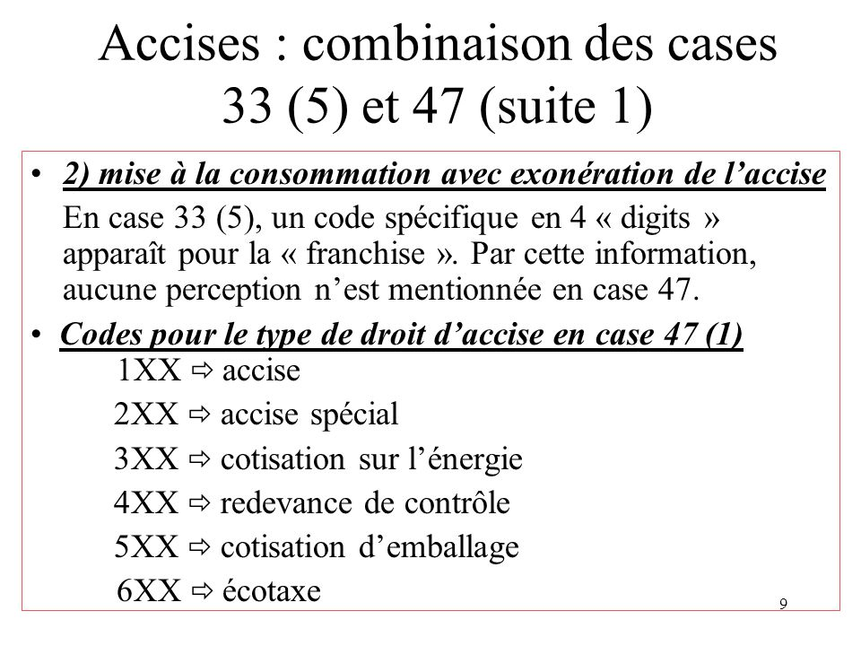 9 Accises : combinaison des cases 33 (5) et 47 (suite 1) 2) mise à la consommation avec exonération de l'accise En case 33 (5), un code spécifique en 4 « digits » apparaît pour la « franchise ».