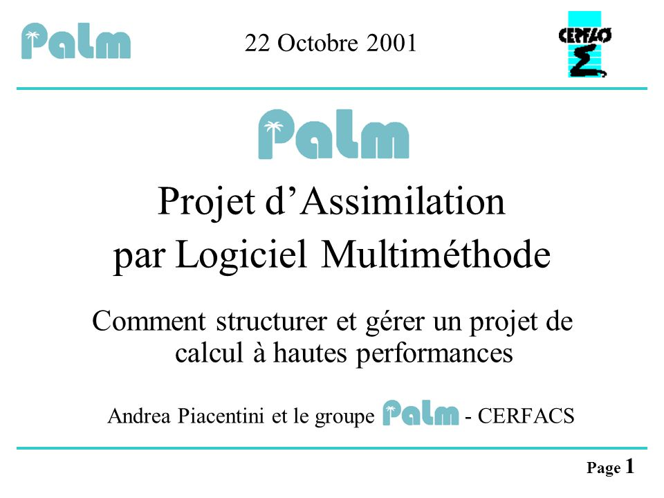 Page 1 22 Octobre 2001 Projet d'Assimilation par Logiciel Multiméthode Comment structurer et gérer un projet de calcul à hautes performances Andrea Pi