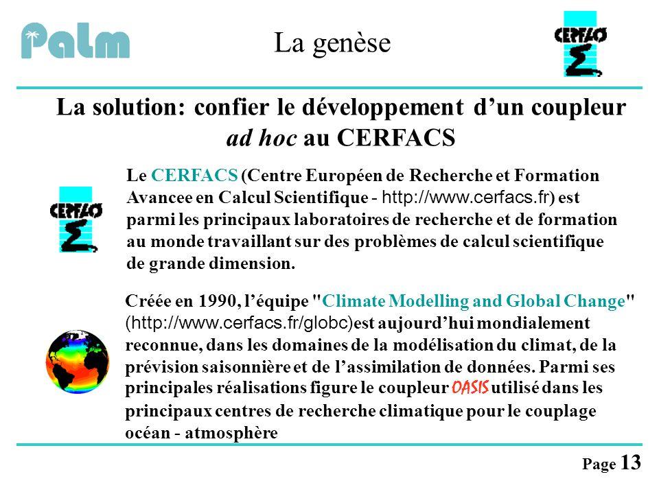 Page 13 La genèse La solution: confier le développement d'un coupleur ad hoc au CERFACS Le CERFACS (Centre Européen de Recherche et Formation Avancee