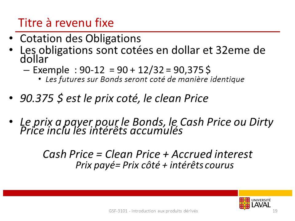 Titre à revenu fixe Cotation des Obligations Les obligations sont cotées en dollar et 32eme de dollar – Exemple : 90-12 = 90 + 12/32 = 90,375 $ Les fu