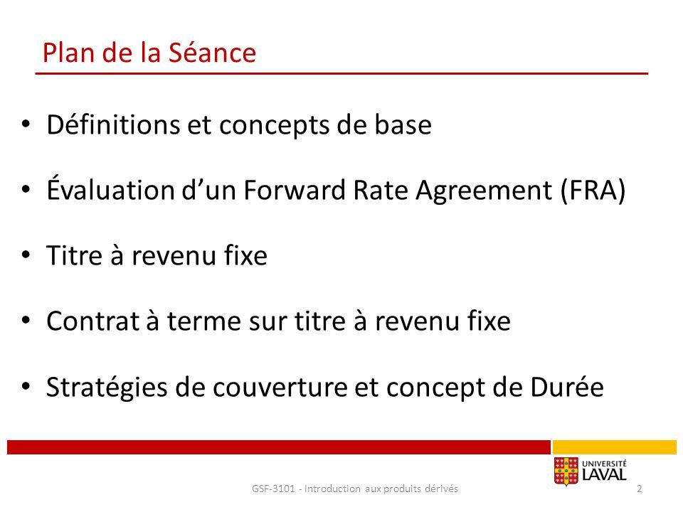 Évaluation d'un Forward rate agreement - FRA Évaluation du FRA : Le FRA est réglé à T 1 Valeur du FRA à T 1 V T1 = -Q + Q e rk(T2-T1) e –r12(T2-T1) Ou encore V T1 = Q [e (rk–r12) (T2-T1) – 1] Avec r 12, le taux observable sur les marchés entre T 1 et T 2 Attention : le livre présente une autre formule avec une estimation des intérêts en taux discret, utiliser celle-ci-dessus svp pour conserver une cohérence dans le cours – Le résultat de l'exercice ch4.15 pour un FRA à t3 pour 1 an – V T3 = Q [e (rk–r34) (T4-T3) – 1] =V T3 = 1M$ [e (0.057–0.05) 1 – 1] = 7024.55$ GSF-3101 - Introduction aux produits dérivés13