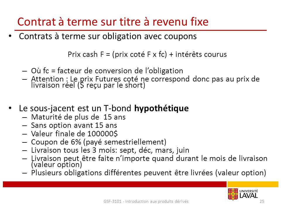 Contrat à terme sur titre à revenu fixe Contrats à terme sur obligation avec coupons Prix cash F = (prix coté F x fc) + intérêts courus – Où fc = fact