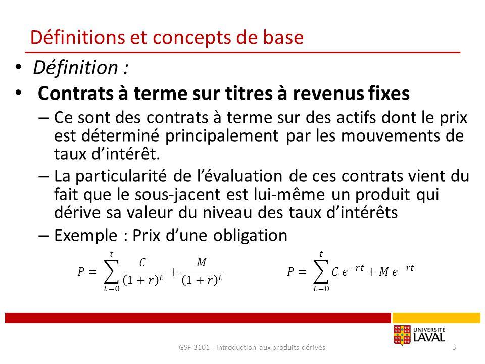 Contrat à terme sur titre à revenu fixe Exemple : Contrats à terme sur T-Bill de 90 jours (sans coupon) Calculer les paramètres à t 0 d'un Future sur T-Bill de 90 jours à t 1 F |--------------------|--------------------| 0 T1 T2 Pour t 1 : T-bill au prix de 96.950 avec échéance de 56 jours Pour t2 : T-Bill au prix de 95.389 avec échéance de 146 jours Calculer r 1, r 2, r f, le prix du Future F, le prix coté F c GSF-3101 - Introduction aux produits dérivés24