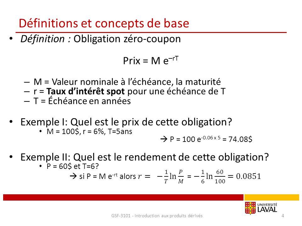 Définitions et concepts de base Définition : Obligation avec coupon(s) Prix = Σ C e –rT + M e -rt – M = Valeur nominale à l'échéance, la maturité – C = % Coupon annuel (versé semestriellement) – r = Taux d'intérêt spot pour une échéance de T – T = Échéance en années Exemple I: – Coupon annuel = 10%; échéance = 1.5 années, M = 100$ – r 6 mois= 6%; r 12 mois= 7%; r 18 mois= 7.5% – Quel est le prix de cette obligation.
