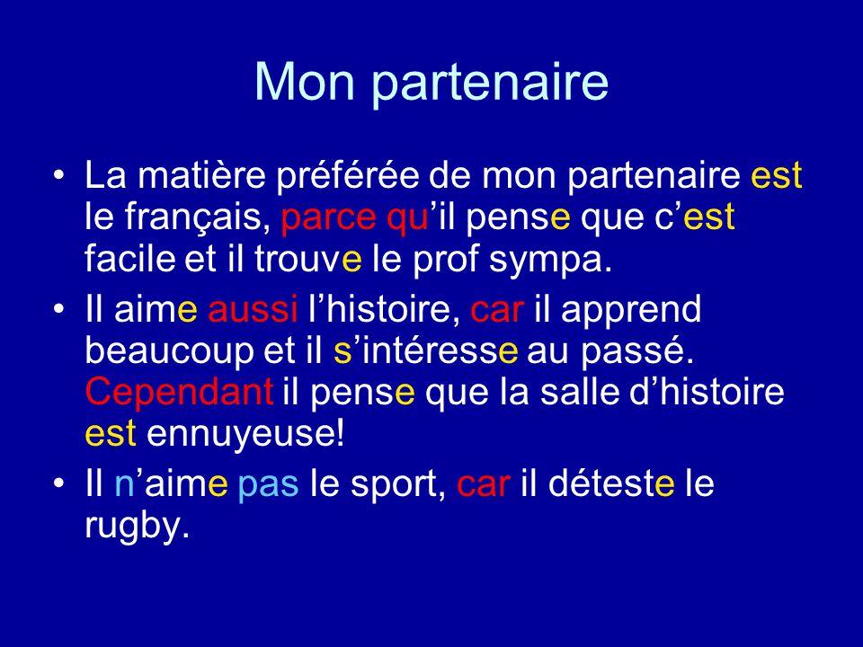 Mon partenaire La matière préférée de mon partenaire est le français, parce qu'il pense que c'est facile et il trouve le prof sympa. Il aime aussi l'h