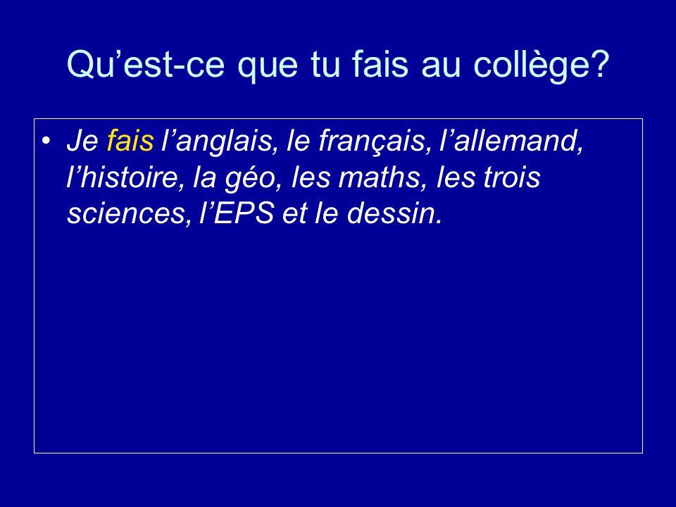 Qu'est-ce que tu fais au collège? Je fais l'anglais, le français, l'allemand, l'histoire, la géo, les maths, les trois sciences, l'EPS et le dessin.