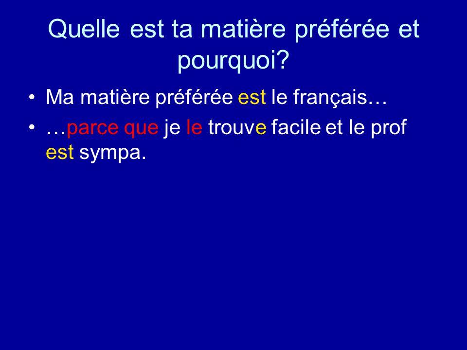 Quelle est ta matière préférée et pourquoi? Ma matière préférée est le français… …parce que je le trouve facile et le prof est sympa.
