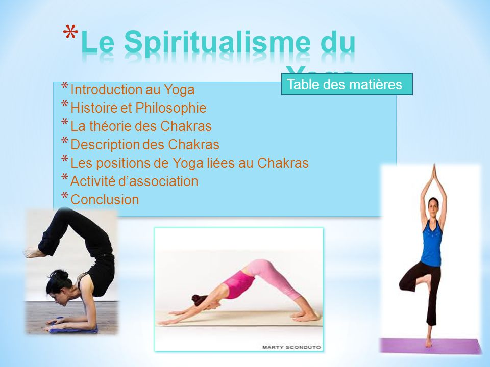 * Le Yoga est une exercice qui encourage la force, l'endurance et la respiration * Le pratique du Yoga peut réduire le stress et augmenter la connaissance de soi * C'est une suite de mouvements (asanas) ou positions qui se suivent en une ordre particulier (Vinyasa) Mais le vrai terme Yoga désigne une style de vie qui concentre sur l'état physique et spirituelle pour atteindre une conscience supérieur