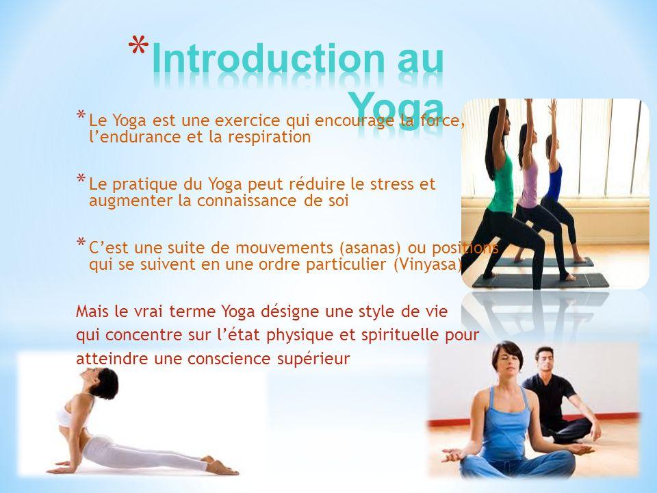 * Le Yoga est âgée de plus de 5000 ans * Le sage PATANJALI a été le premier a documenter le pratique du Yoga * Le style de vie du Yoga comprend huit parties: les restreints, les observations, les positions de Yoga, le contrôle du respiration, le détachement du monde physique, la concentration, la méditation et finalement la conscience supérieur * Le Karma Yoga (philosophie d'action et conséquence), Jnana Yoga (connaissance) et Bhaki Yoga (dévotion a Dieu) sont tous décris dans le Bible Hindu Le Yoga est une route qui combine la purification de l'esprit et du corps pour atteindre le conscience supérieur