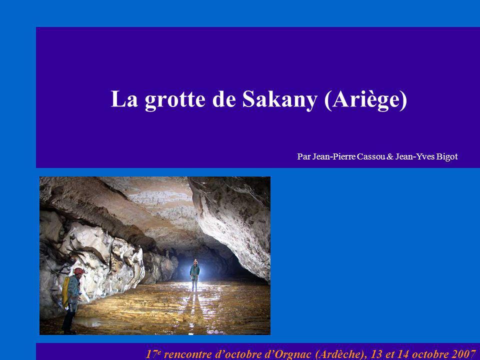 La grotte de Sakany (Ariège) 17 e rencontre d'octobre d'Orgnac (Ardèche), 13 et 14 octobre 2007 Par Jean-Pierre Cassou & Jean-Yves Bigot
