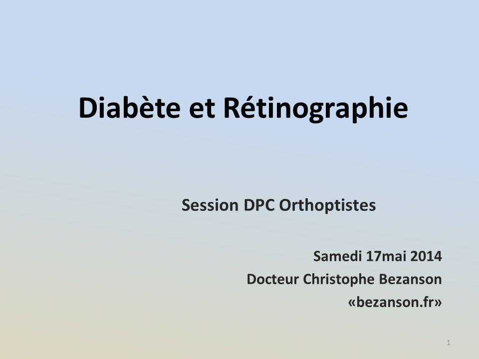 Diabète et Rétinographie Session DPC Orthoptistes Samedi 17mai 2014 Docteur Christophe Bezanson «bezanson.fr» 1
