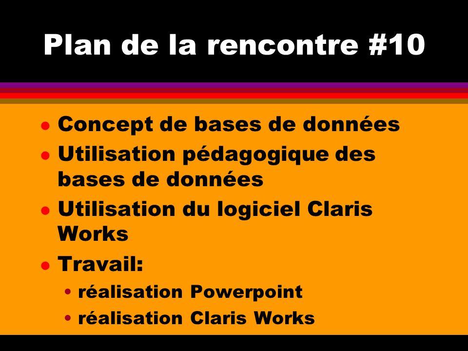 Plan de la rencontre #10 l Concept de bases de données l Utilisation pédagogique des bases de données l Utilisation du logiciel Claris Works l Travail