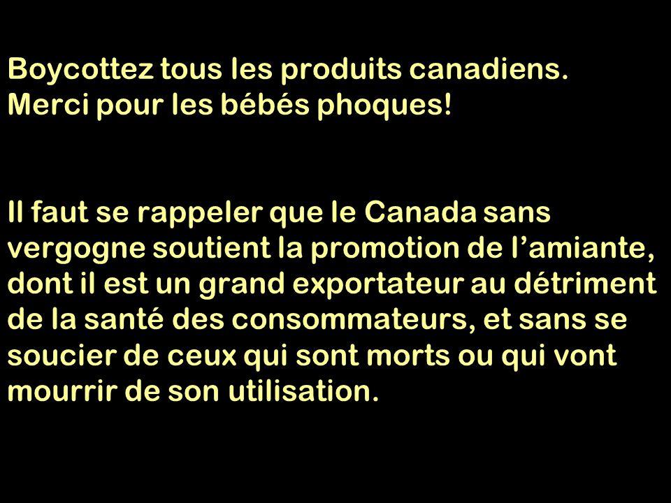 Boycottez tous les produits canadiens. Merci pour les bébés phoques! Il faut se rappeler que le Canada sans vergogne soutient la promotion de l'amiant