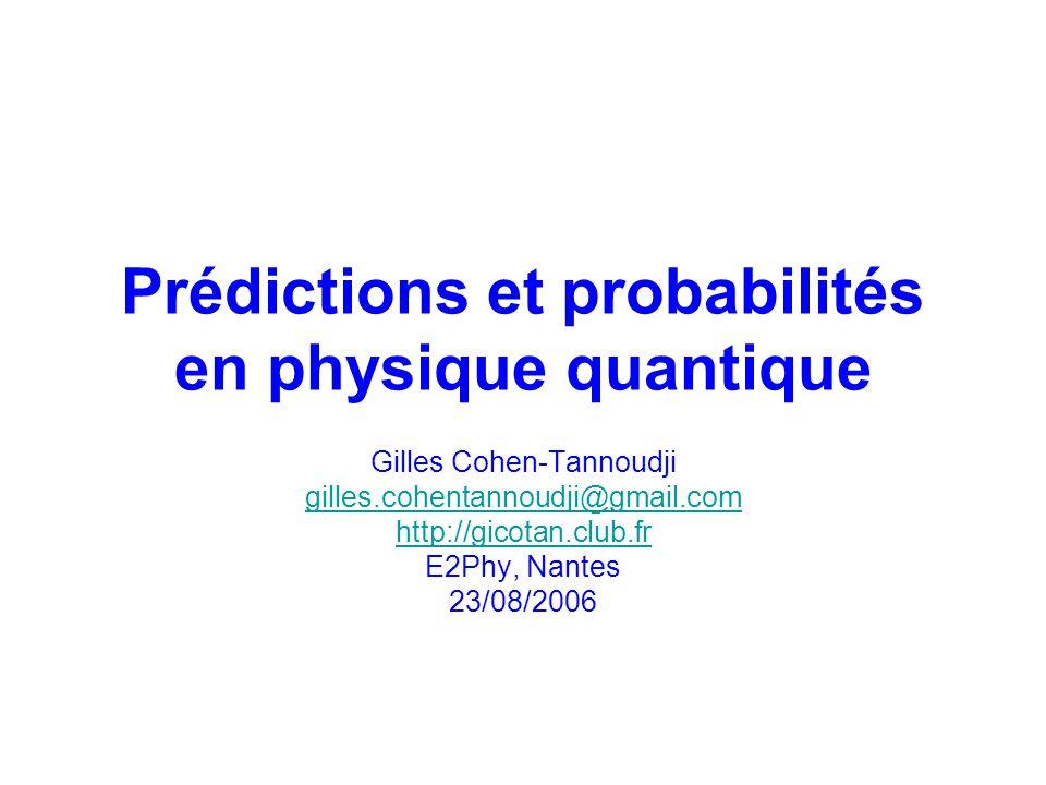Prédictions et probabilités en physique quantique Gilles Cohen-Tannoudji gilles.cohentannoudji@gmail.com http://gicotan.club.fr E2Phy, Nantes 23/08/2006