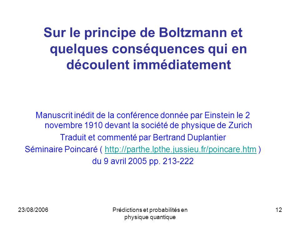 23/08/2006Prédictions et probabilités en physique quantique 12 Sur le principe de Boltzmann et quelques conséquences qui en découlent immédiatement Manuscrit inédit de la conférence donnée par Einstein le 2 novembre 1910 devant la société de physique de Zurich Traduit et commenté par Bertrand Duplantier Séminaire Poincaré ( http://parthe.lpthe.jussieu.fr/poincare.htm )http://parthe.lpthe.jussieu.fr/poincare.htm du 9 avril 2005 pp.