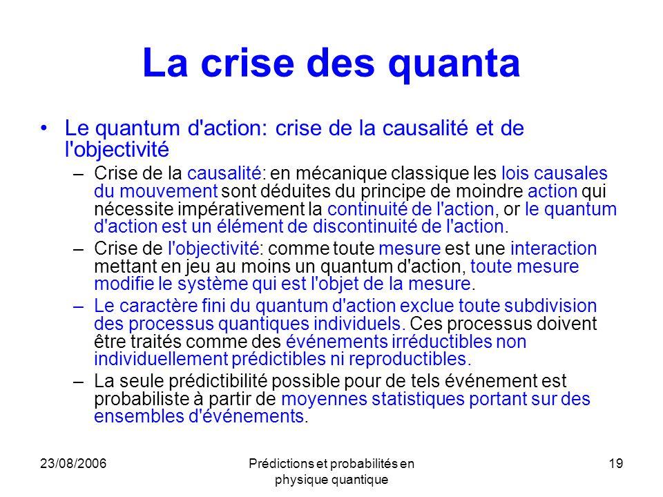 23/08/2006Prédictions et probabilités en physique quantique 19 La crise des quanta Le quantum d'action: crise de la causalité et de l'objectivité –Cri