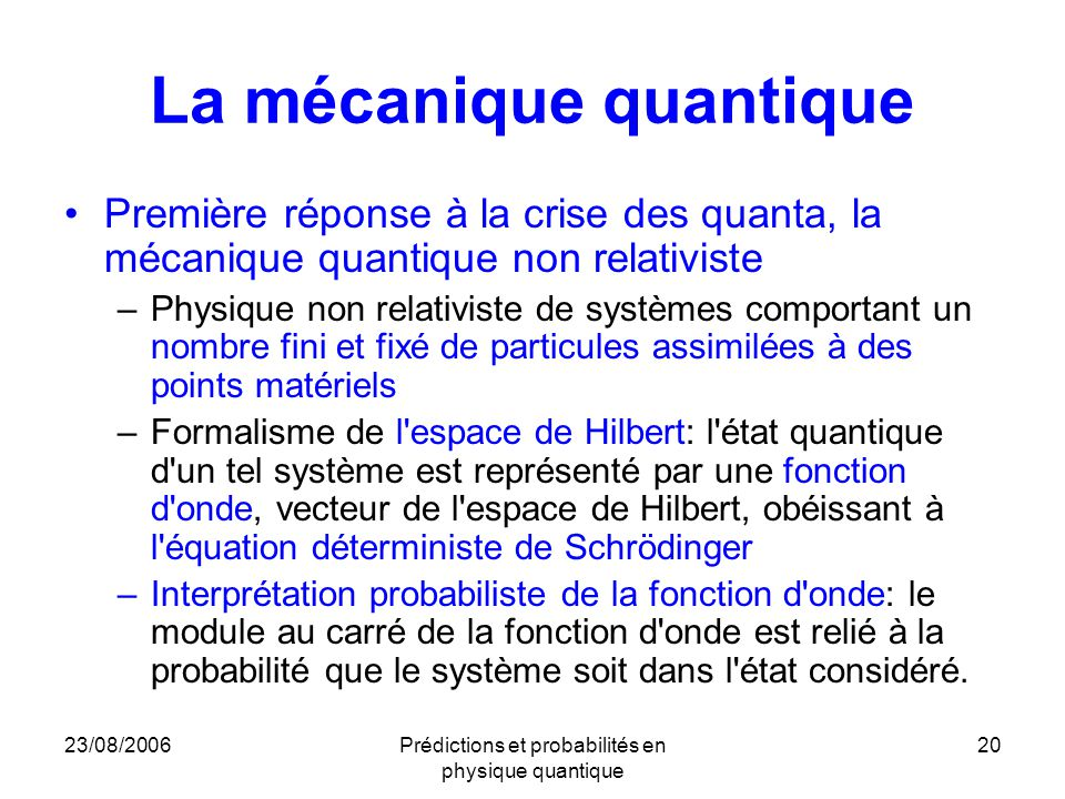23/08/2006Prédictions et probabilités en physique quantique 20 La mécanique quantique Première réponse à la crise des quanta, la mécanique quantique non relativiste –Physique non relativiste de systèmes comportant un nombre fini et fixé de particules assimilées à des points matériels –Formalisme de l espace de Hilbert: l état quantique d un tel système est représenté par une fonction d onde, vecteur de l espace de Hilbert, obéissant à l équation déterministe de Schrödinger –Interprétation probabiliste de la fonction d onde: le module au carré de la fonction d onde est relié à la probabilité que le système soit dans l état considéré.