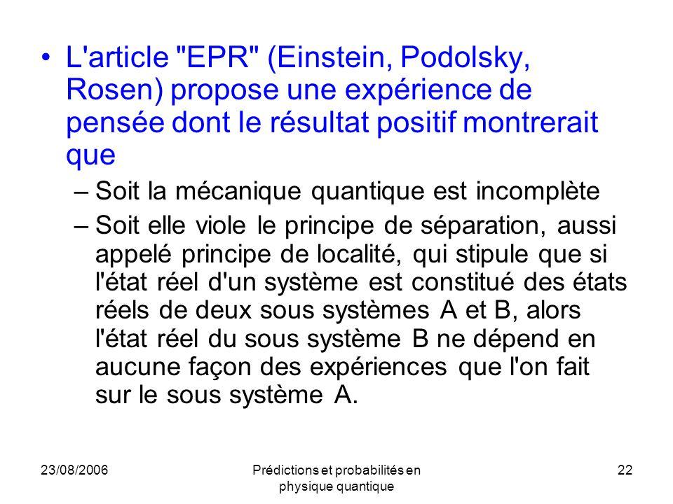 23/08/2006Prédictions et probabilités en physique quantique 22 L article EPR (Einstein, Podolsky, Rosen) propose une expérience de pensée dont le résultat positif montrerait que –Soit la mécanique quantique est incomplète –Soit elle viole le principe de séparation, aussi appelé principe de localité, qui stipule que si l état réel d un système est constitué des états réels de deux sous systèmes A et B, alors l état réel du sous système B ne dépend en aucune façon des expériences que l on fait sur le sous système A.