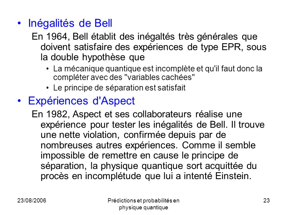 23/08/2006Prédictions et probabilités en physique quantique 23 Inégalités de Bell En 1964, Bell établit des inégaltés très générales que doivent satisfaire des expériences de type EPR, sous la double hypothèse que La mécanique quantique est incomplète et qu il faut donc la compléter avec des variables cachées Le principe de séparation est satisfait Expériences d Aspect En 1982, Aspect et ses collaborateurs réalise une expérience pour tester les inégalités de Bell.