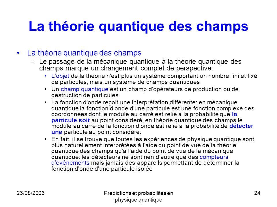 23/08/2006Prédictions et probabilités en physique quantique 24 La théorie quantique des champs –Le passage de la mécanique quantique à la théorie quan
