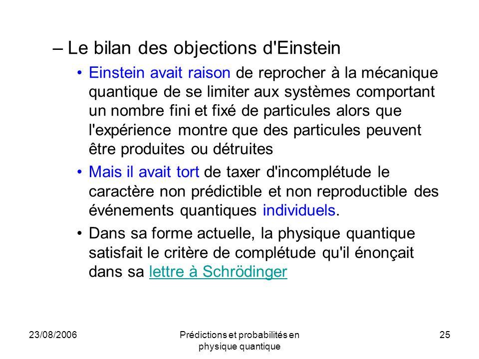 23/08/2006Prédictions et probabilités en physique quantique 25 –Le bilan des objections d'Einstein Einstein avait raison de reprocher à la mécanique q