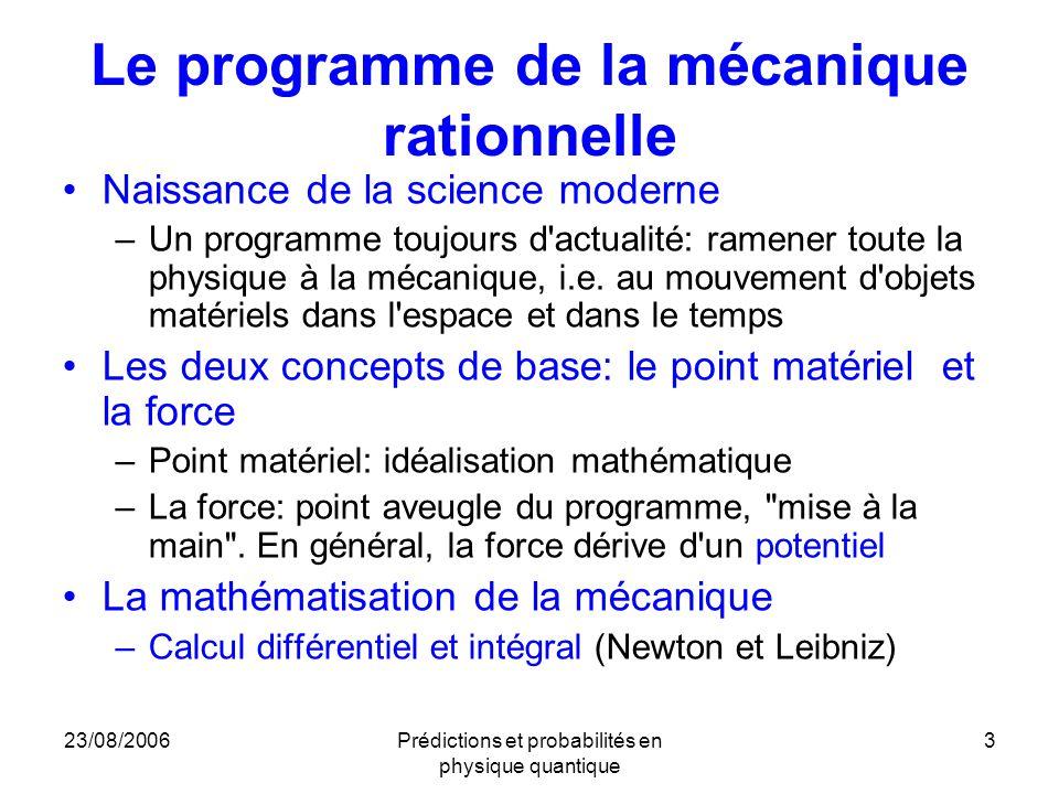 23/08/2006Prédictions et probabilités en physique quantique 3 Le programme de la mécanique rationnelle Naissance de la science moderne –Un programme toujours d actualité: ramener toute la physique à la mécanique, i.e.