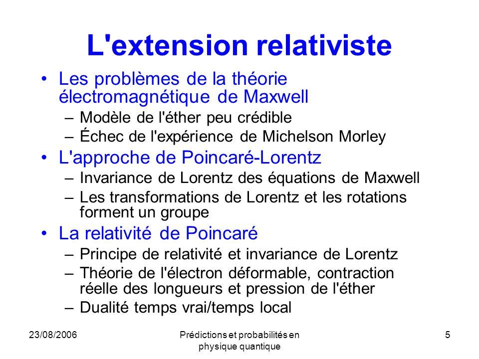 23/08/2006Prédictions et probabilités en physique quantique 6 La relativité restreinte d Einstein –Les principes Relativité Invariabilité de la vitesse de la lumière, et nouveau statut de la constante c Identité des étalons de mesure au repos (durées et longueurs) –Remise en cause de la cinématique –Élimination de l éther –Promotion du concept de champ au rang de concept fondamental –L espace-temps de Minkowski Invariance de Lorentz étendue à toutes les lois de la physique Relativité qualifiée de restreinte parce que limitée aux changements de référentiels inertiels