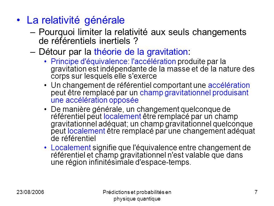 23/08/2006Prédictions et probabilités en physique quantique 7 La relativité générale –Pourquoi limiter la relativité aux seuls changements de référentiels inertiels .