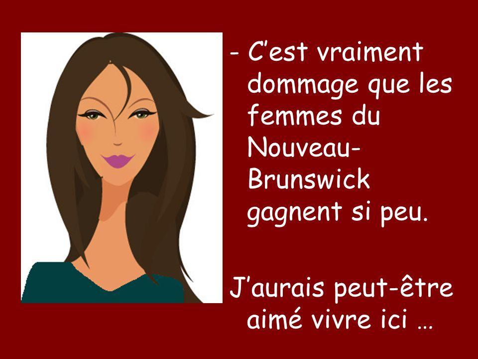 - C'est vraiment dommage que les femmes du Nouveau- Brunswick gagnent si peu.