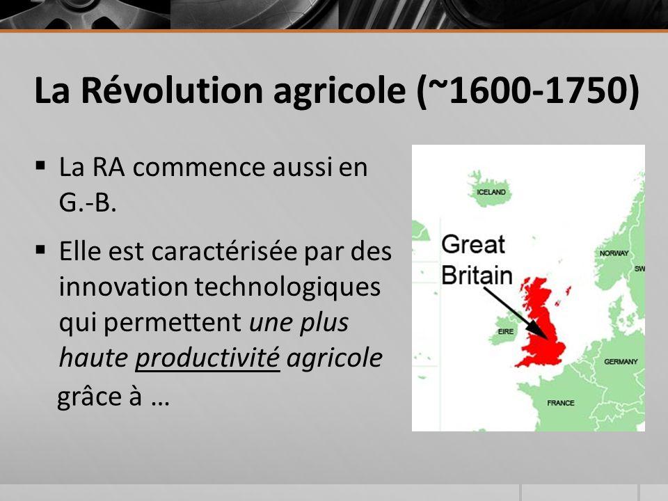 La Révolution agricole (~1600-1750)  La RA commence aussi en G.-B.  Elle est caractérisée par des innovation technologiques qui permettent une plus