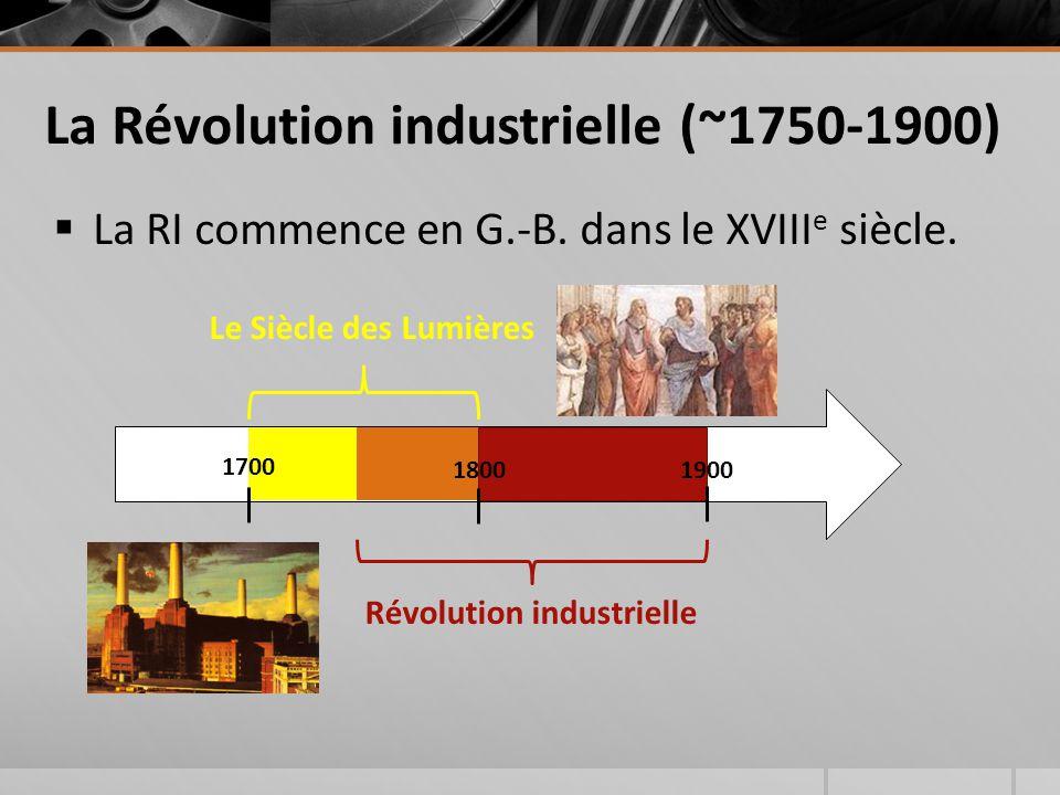 La Révolution industrielle (~1750-1900)  La RI commence en G.-B. dans le XVIII e siècle. Révolution industrielle Le Siècle des Lumières 1800 1700 190