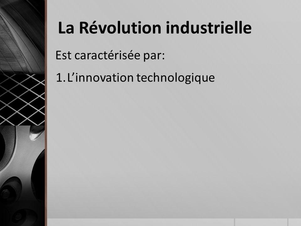 Est caractérisée par: La Révolution industrielle 1.L'innovation technologique