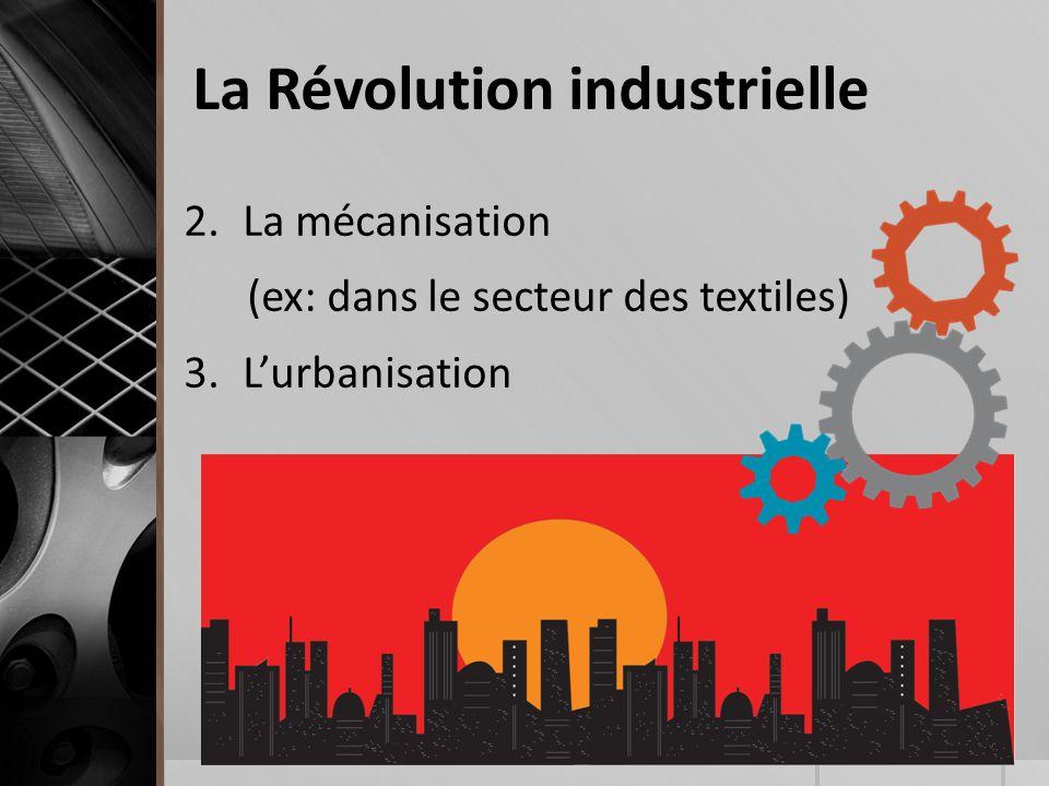 La Révolution industrielle 2.La mécanisation (ex: dans le secteur des textiles) 3.L'urbanisation
