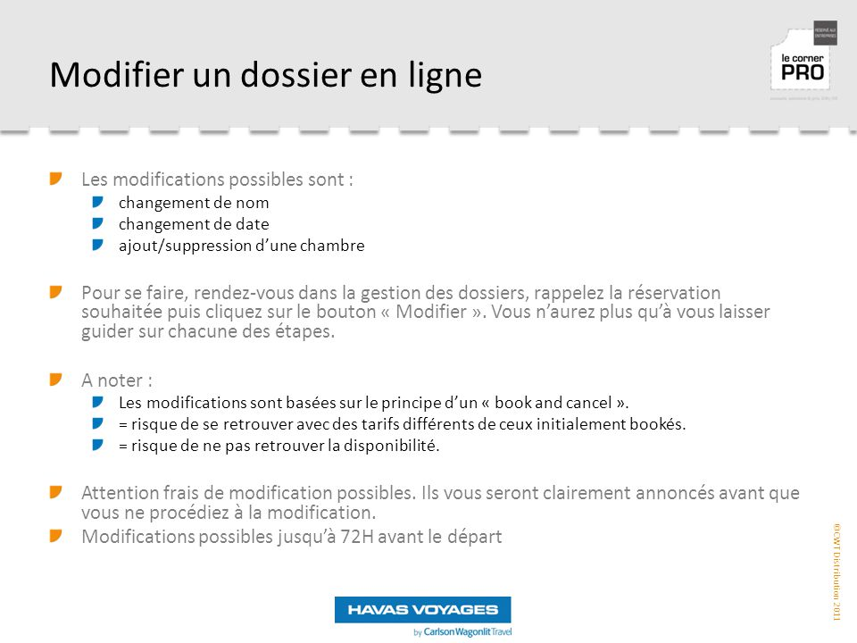 ©CWT Distribution 2011 Modifier un dossier en ligne Les modifications possibles sont : changement de nom changement de date ajout/suppression d'une chambre Pour se faire, rendez-vous dans la gestion des dossiers, rappelez la réservation souhaitée puis cliquez sur le bouton « Modifier ».