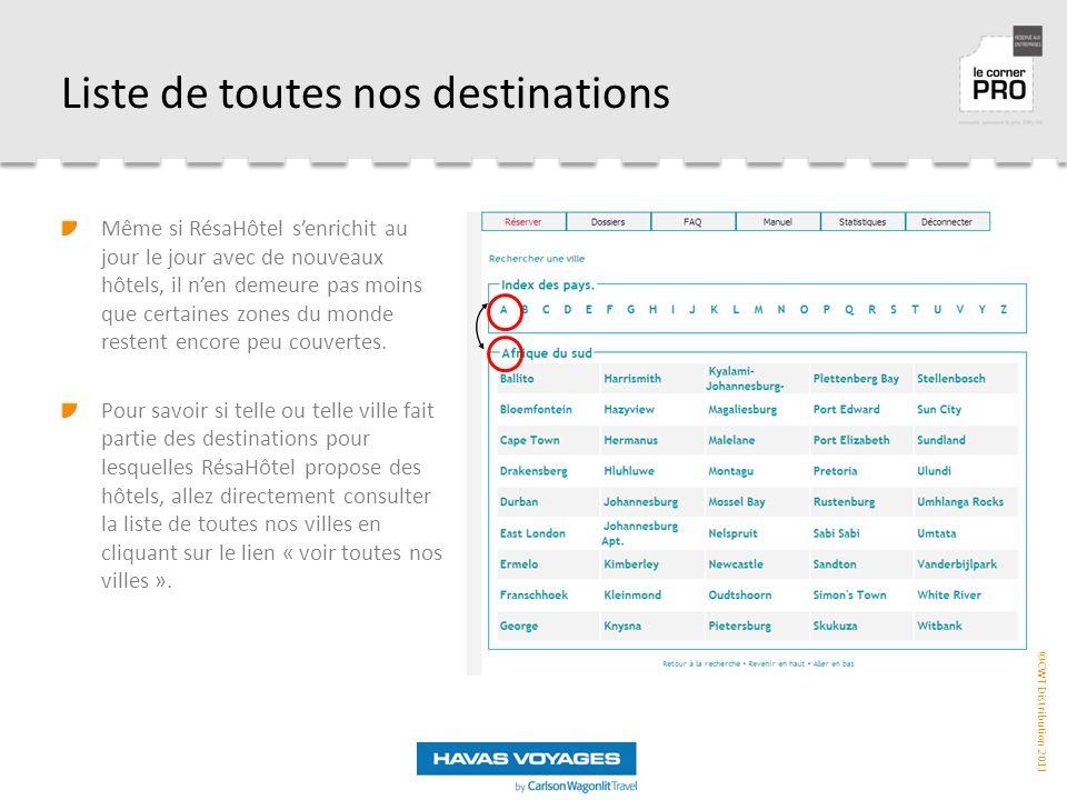 ©CWT Distribution 2011 Liste de toutes nos destinations Même si RésaHôtel s'enrichit au jour le jour avec de nouveaux hôtels, il n'en demeure pas moins que certaines zones du monde restent encore peu couvertes.