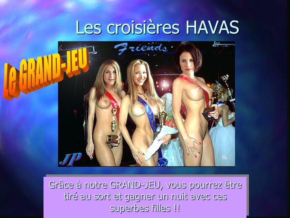 Les croisières HAVAS Grâce à notre GRAND-JEU, vous pourrez être tiré au sort et gagner un nuit avec ces superbes filles !!