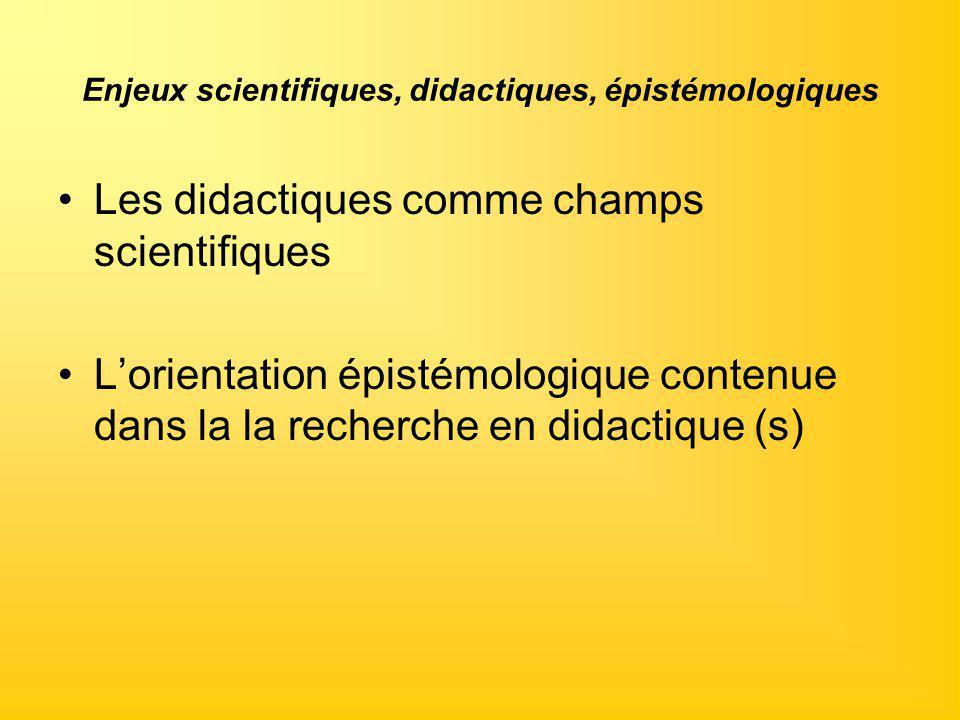Enjeux scientifiques, didactiques, épistémologiques Les didactiques comme champs scientifiques L'orientation épistémologique contenue dans la la reche