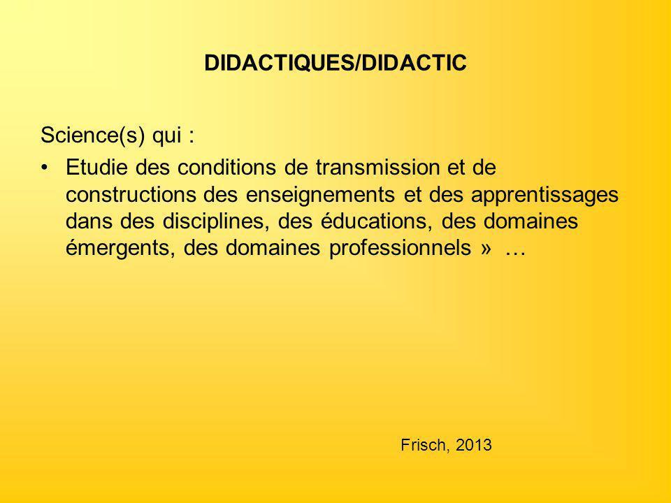 DIDACTIQUES/DIDACTIC Science(s) qui : Etudie des conditions de transmission et de constructions des enseignements et des apprentissages dans des disci