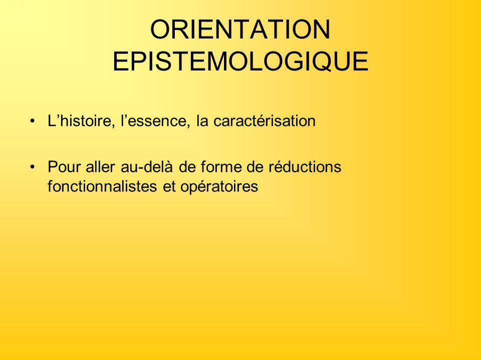 ORIENTATION EPISTEMOLOGIQUE L'histoire, l'essence, la caractérisation Pour aller au-delà de forme de réductions fonctionnalistes et opératoires
