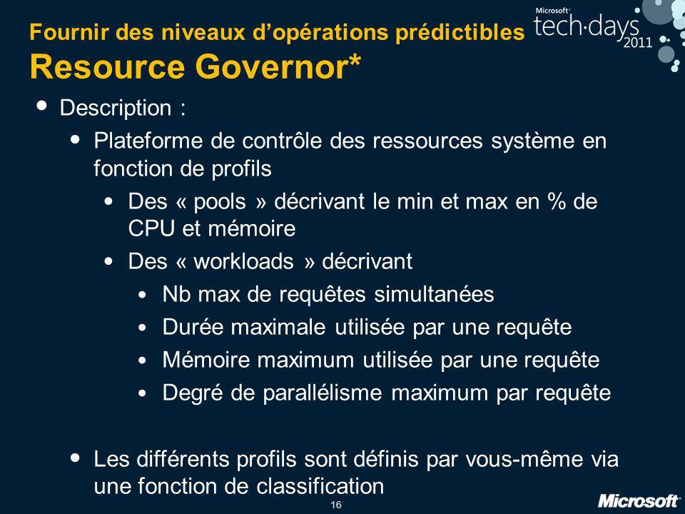 16 Fournir des niveaux d'opérations prédictibles Resource Governor* Description : Plateforme de contrôle des ressources système en fonction de profils