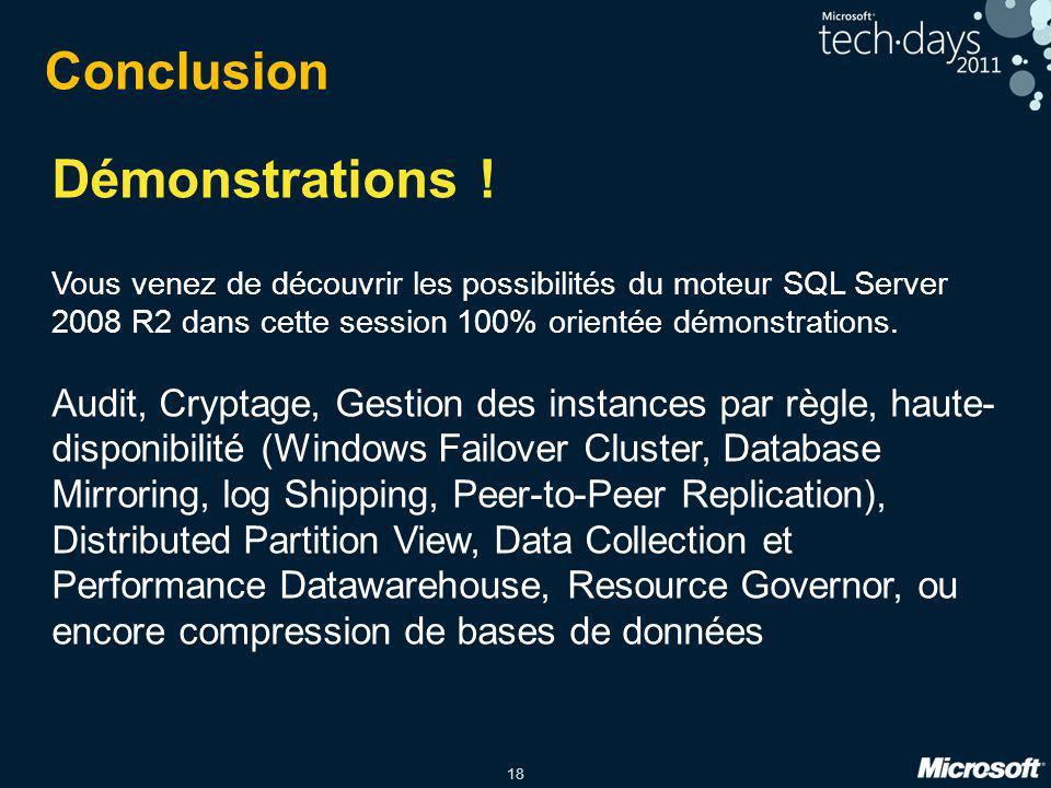 18 Démonstrations ! Vous venez de découvrir les possibilités du moteur SQL Server 2008 R2 dans cette session 100% orientée démonstrations. Audit, Cryp