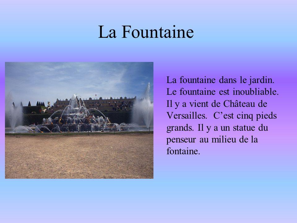 La Fountaine La fountaine dans le jardin. Le fountaine est inoubliable. Il y a vient de Château de Versailles. C'est cinq pieds grands. Il y a un stat