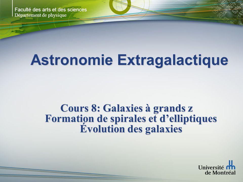Faculté des arts et des sciences Département de physique Astronomie Extragalactique Cours 8: Galaxies à grands z Formation de spirales et d'elliptiques Évolution des galaxies
