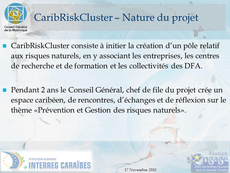 17 Novembre 2010 CaribRiskCluster – Nature du projet CaribRiskCluster consiste à initier la création d'un pôle relatif aux risques naturels, en y asso