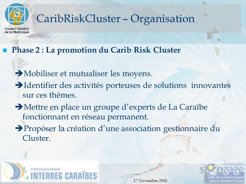 17 Novembre 2010 CaribRiskCluster – Organisation Phase 2 : La promotion du Carib Risk Cluster  Mobiliser et mutualiser les moyens.  Identifier des a